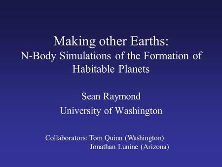 Making other Earths: N-Body Simulations of the Formation of Habitable Planets Sean Raymond University of Washington Collaborators: Tom Quinn (Washington)