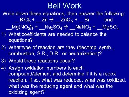 Bell Work Write down these equations, then answer the following: __BiCl 5 + __Zn  __ZnCl 2 + __Bi and __Mg(NO 3 ) 2 + __Na 2 SO 4  __NaNO 3 + __MgSO.