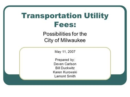 Transportation Utility Fees: Possibilities for the City of Milwaukee May 11, 2007 Prepared by: Deven Carlson Bill Duckwitz Karen Kurowski Lamont Smith.