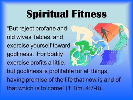 "Spiritual Fitness ""But reject profane and old wives' fables, and exercise yourself toward godliness. For bodily exercise profits a little, but godliness."