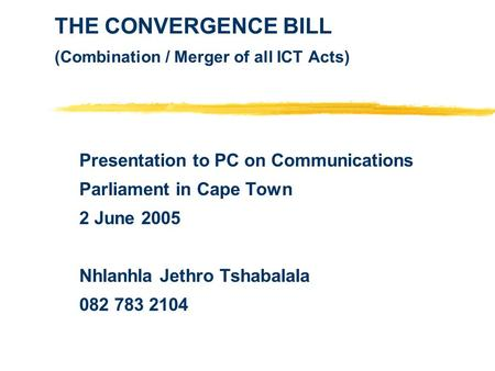 THE CONVERGENCE BILL (Combination / Merger of all ICT Acts) Presentation to PC on Communications Parliament in Cape Town 2 June 2005 Nhlanhla Jethro Tshabalala.