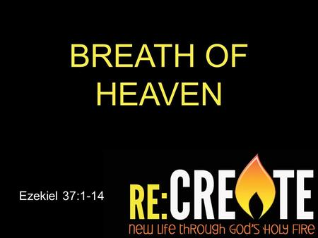 "BREATH OF HEAVEN Ezekiel 37:1-14. 11 Then He said to me: ""Son of man, these bones are the whole house of Israel. They say, 'Our bones are dried up and."