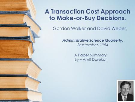 A Transaction Cost Approach to Make-or-Buy Decisions. A Paper Summary By – Amit Darekar Gordon Walker and David Weber, Administrative Science Quarterly.