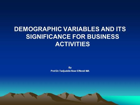 DEMOGRAPHIC VARIABLES AND ITS SIGNIFICANCE FOR BUSINESS ACTIVITIES By Prof.Dr.Tadjuddin Noer Effendi MA.