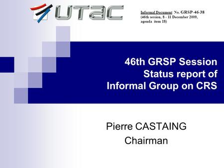46th GRSP Session Status report of Informal Group on CRS Pierre CASTAING Chairman Informal Document No. GRSP-46-38 (46th session, 8 - 11 December 2009,