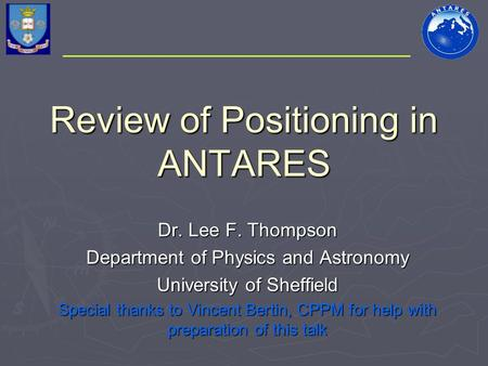 Review of Positioning in ANTARES Dr. Lee F. Thompson Department of Physics and Astronomy University of Sheffield Special thanks to Vincent Bertin, CPPM.