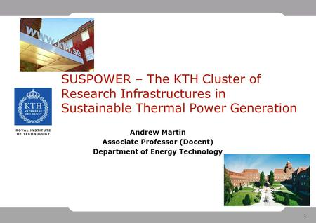 1 SUSPOWER – The KTH Cluster of Research Infrastructures in Sustainable Thermal Power Generation Andrew Martin Associate Professor (Docent) Department.