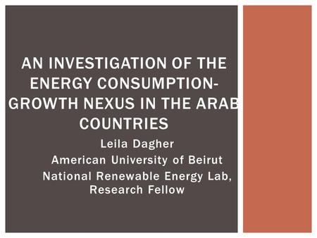 Leila Dagher American University of Beirut National Renewable Energy Lab, Research Fellow AN INVESTIGATION OF THE ENERGY CONSUMPTION- GROWTH NEXUS IN THE.