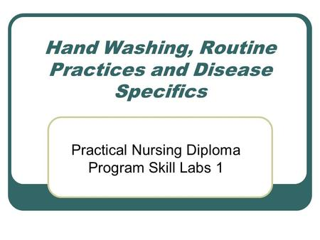 Hand Washing, Routine Practices and Disease Specifics Practical Nursing Diploma Program Skill Labs 1.