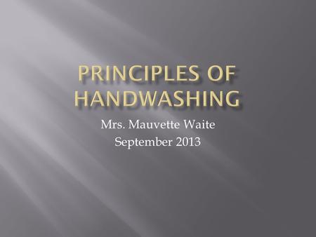Mrs. Mauvette Waite September 2013. At the end of the 1 hour session students will:  Define terms related to Hand washing  Explain the purpose and importance.