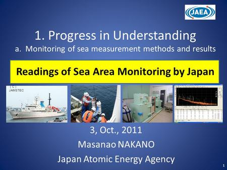 1. Progress in Understanding a. Monitoring of sea measurement methods and results Readings of Sea Area Monitoring by Japan 3, Oct., 2011 Masanao NAKANO.