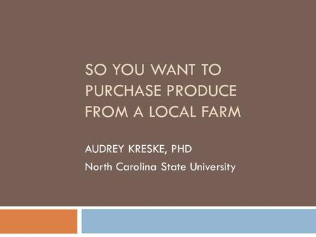 SO YOU WANT TO PURCHASE PRODUCE FROM A LOCAL FARM AUDREY KRESKE, PHD North Carolina State University.
