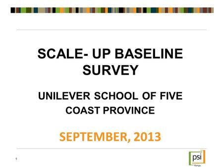 SCALE- UP BASELINE SURVEY UNILEVER SCHOOL OF FIVE COAST PROVINCE SEPTEMBER, 2013 1.