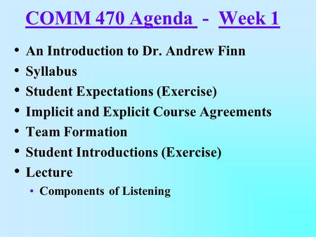 COMM 470 Agenda - Week 1 An Introduction to Dr. Andrew Finn Syllabus Student Expectations (Exercise) Implicit and Explicit Course Agreements Team Formation.