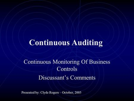 Continuous Auditing Continuous Monitoring Of Business Controls Discussant's Comments Presented by: Clyde Rogers – October, 2005.