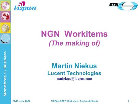 22-23 June 2004TISPAN-3GPP Workshop - Sophia-Antipolis 1 NGN Workitems (The making of) Martin Niekus Lucent Technologies