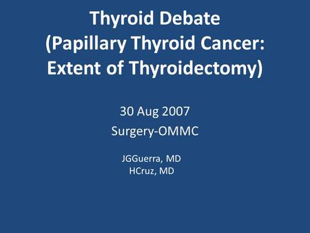 Thyroid Debate (Papillary Thyroid Cancer: Extent of Thyroidectomy) 30 Aug 2007 Surgery-OMMC JGGuerra, MD HCruz, MD.