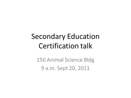 Secondary Education Certification talk 150 Animal Science Bldg 9 a.m. Sept 20, 2011.