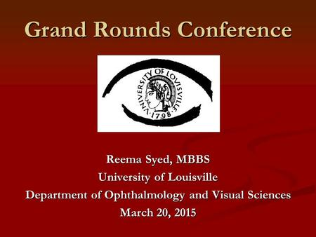 Grand Rounds Conference Reema Syed, MBBS University of Louisville Department of Ophthalmology and Visual Sciences March 20, 2015.