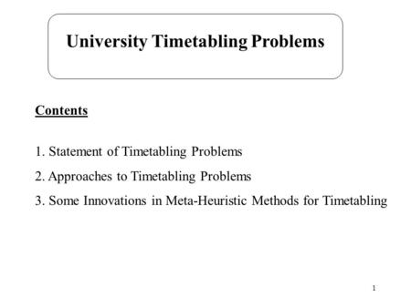 1 Contents 1. Statement of Timetabling Problems 2. Approaches to Timetabling Problems 3. Some Innovations in Meta-Heuristic Methods for Timetabling University.