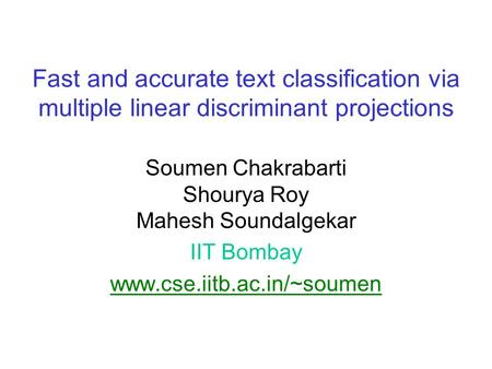 Fast and accurate text classification via multiple linear discriminant projections Soumen Chakrabarti Shourya Roy Mahesh Soundalgekar IIT Bombay www.cse.iitb.ac.in/~soumen.