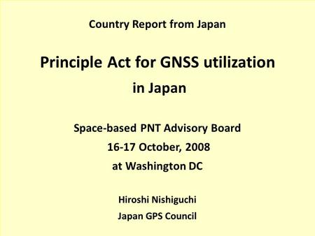 Country Report from Japan Principle Act for GNSS utilization in Japan Space-based PNT Advisory Board 16-17 October, 2008 at Washington DC Hiroshi Nishiguchi.