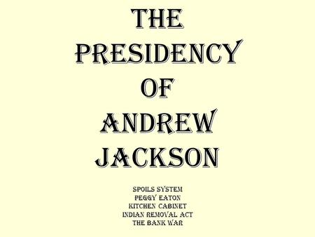 THE PRESIDENCY OF ANDREW JACKSON Spoils System Peggy Eaton Kitchen Cabinet Indian Removal Act The Bank War.