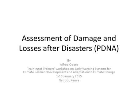 Assessment of Damage and Losses after Disasters (PDNA) By Alfred Opere Training of Trainers' workshop on Early Warning Systems for Climate Resilient Development.