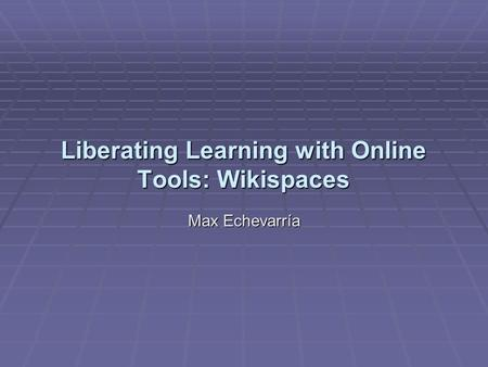Liberating Learning with Online Tools: Wikispaces Max Echevarría.