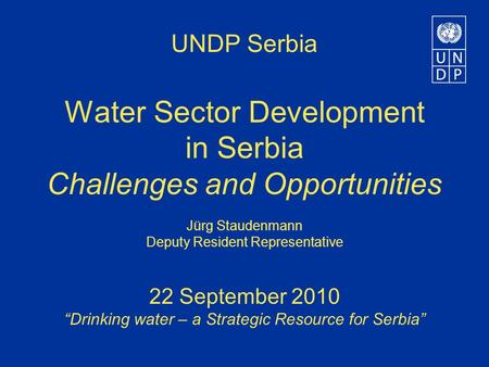 "UNDP Serbia Water Sector Development in Serbia Challenges and Opportunities Jürg Staudenmann Deputy Resident Representative 22 September 2010 ""Drinking."