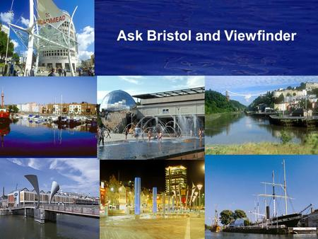 Ask Bristol and Viewfinder. Ask Bristol Set up as e-panel in January 2005 Ongoing dialogue rather than one-off and one-way consultations Discussions analysed.