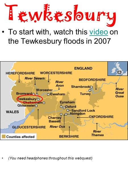 Tewkesbury To start with, watch this video on the Tewkesbury floods in 2007video (You need headphones throughout this webquest)