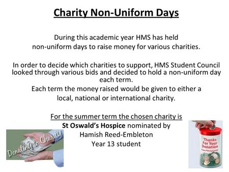 Charity Non-Uniform Days During this academic year HMS has held non-uniform days to raise money for various charities. In order to decide which charities.