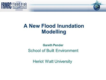 A New Flood Inundation Modelling Gareth Pender School of Built Environment Heriot Watt University.