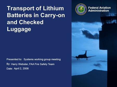 Presented to: By: Date: Federal Aviation Administration Transport of Lithium Batteries in Carry-on and Checked Luggage Systems working group meeting Harry.