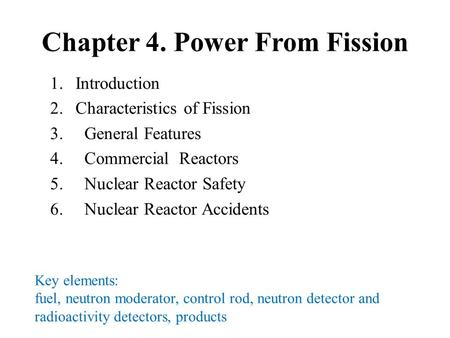 Chapter 4. Power From Fission 1.Introduction 2.Characteristics of Fission 3. General Features 4. Commercial Reactors 5. Nuclear Reactor Safety 6. Nuclear.
