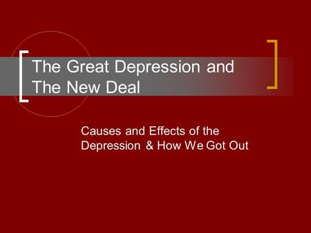 The Great Depression and The New Deal Causes and Effects of the Depression & How We Got Out.