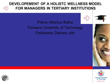 DEVELOPEMENT OF A HOLISTC WELLNESS MODEL FOR MANAGERS IN TERTIARY INSTITUTIONS Petrus Albertus Botha Tshwane University of Technology Polokwane Delivery.