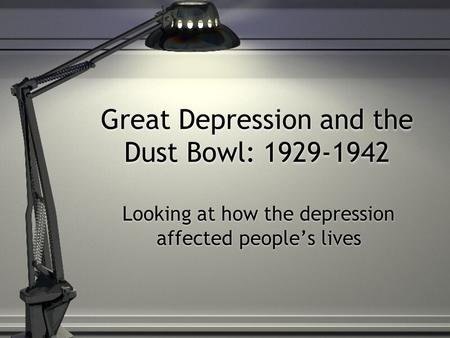 Great Depression and the Dust Bowl: 1929-1942 Looking at how the depression affected people's lives.