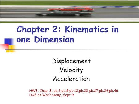 Chapter 2: Kinematics in one Dimension Displacement Velocity Acceleration HW2: Chap. 2: pb.3,pb.8,pb.12,pb.22,pb.27,pb.29,pb.46 DUE on Wednesday, Sept.