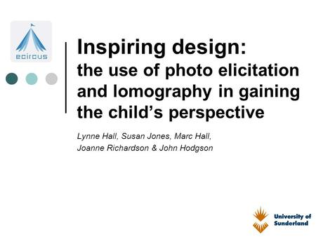 Inspiring design: the use of photo elicitation and lomography in gaining the child's perspective Lynne Hall, Susan Jones, Marc Hall, Joanne Richardson.