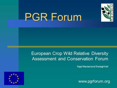 PGR Forum European Crop Wild Relative Diversity Assessment and Conservation Forum Nigel Maxted and Shelagh Kell www.pgrforum.org.