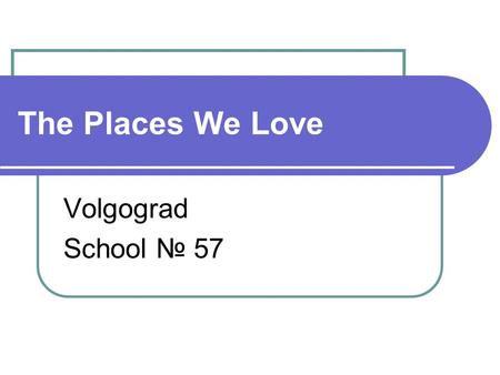 The Places We Love Volgograd School № 57. The educational project The Aim of the project To know more about the place where we live and to find cross-