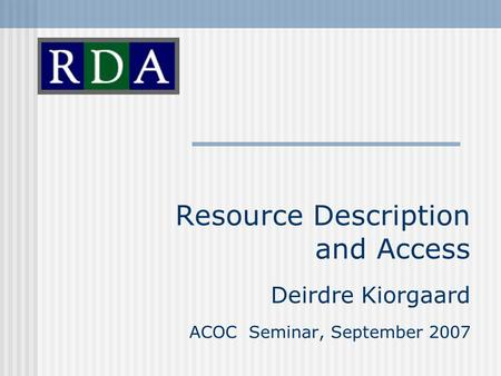 Resource Description and Access Deirdre Kiorgaard ACOC Seminar, September 2007.