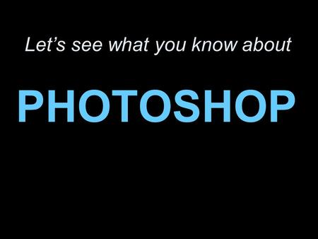 Let's see what you know about PHOTOSHOP. So what the heck is Photoshop all about? It's a super popular program for creating and modifying digital images.