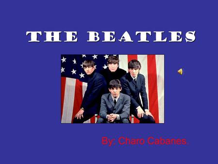 By: Charo Cabanes. The Beatles Once upon a time there were 4 boys. They lived in Liverpool. A big city in west England full of industries and an enormous.