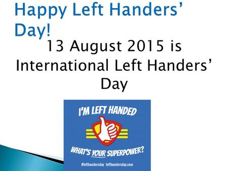 13 August 2015 is International Left Handers' Day.