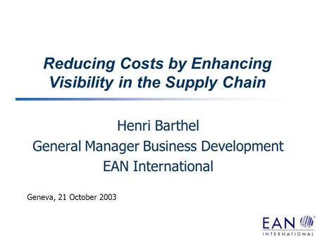Reducing Costs by Enhancing Visibility in the Supply Chain Henri Barthel General Manager Business Development EAN International Geneva, 21 October 2003.