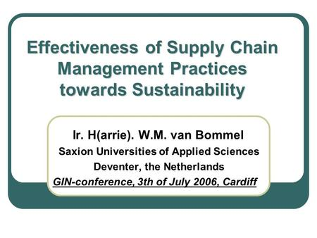 Effectiveness of Supply Chain Management Practices towards Sustainability Ir. H(arrie). W.M. van Bommel Saxion Universities of Applied Sciences Deventer,