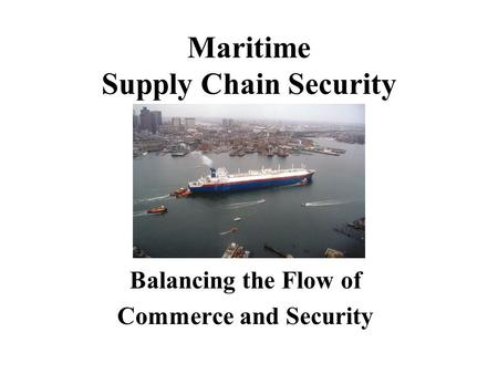 Maritime Supply Chain Security Balancing the Flow of Commerce and Security.